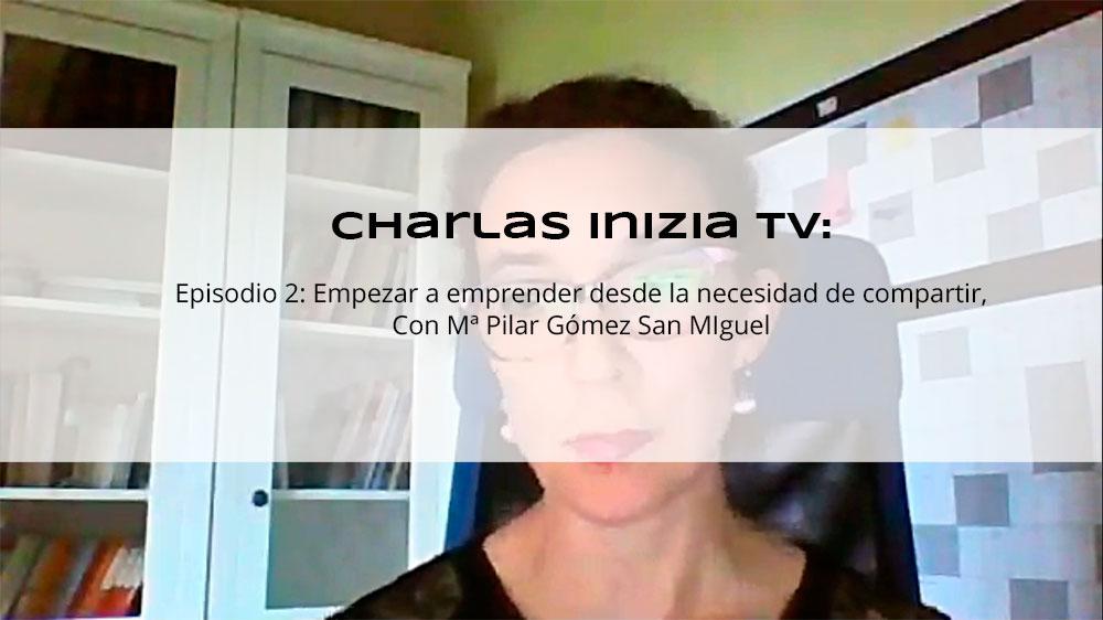 Charlas Inizia TV. Ep. 2. Empezar a emprender desde la necesidad de compartir